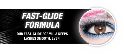 Fast-Glide Formula: Our Fast-Glide Formula Keeps Lashes Smooth, Even.